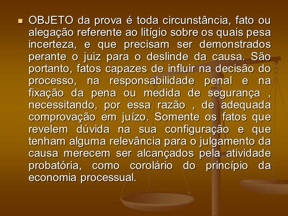 OBJETO da prova é toda circunstância, fato ou alegação referente ao litígio sobre os quais pesa incerteza, e que precisam ser demonstrados perante o juiz para o deslinde da causa.
