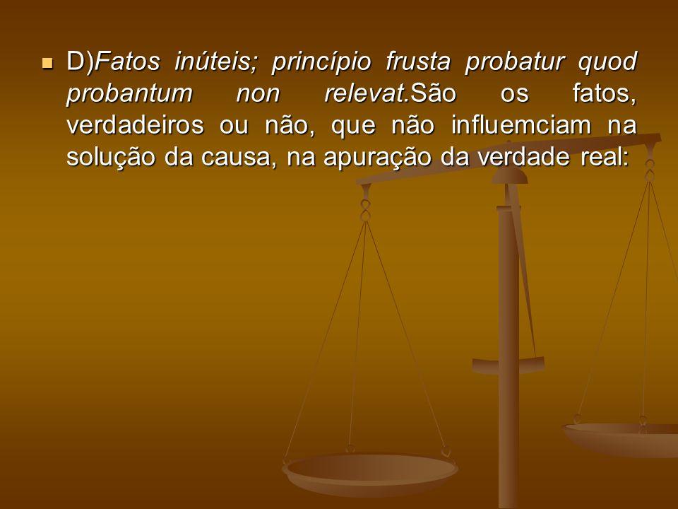 D)Fatos inúteis; princípio frusta probatur quod probantum non relevat.São os fatos, verdadeiros ou não, que não influemciam na solução da causa, na apuração da verdade real: D)Fatos inúteis; princípio frusta probatur quod probantum non relevat.São os fatos, verdadeiros ou não, que não influemciam na solução da causa, na apuração da verdade real: