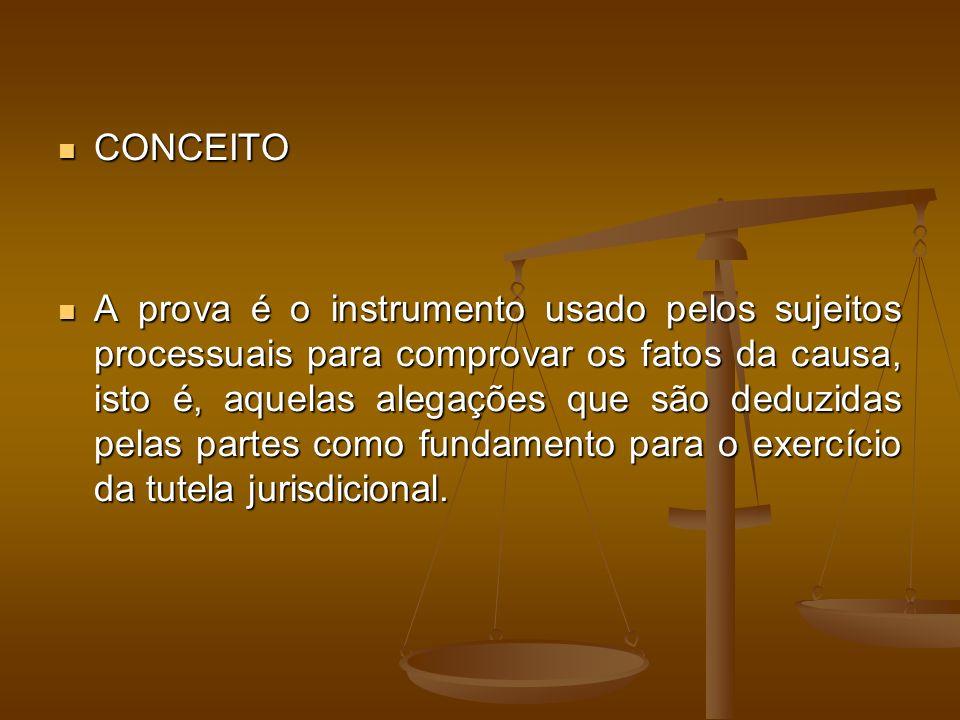 CONCEITO CONCEITO A prova é o instrumento usado pelos sujeitos processuais para comprovar os fatos da causa, isto é, aquelas alegações que são deduzidas pelas partes como fundamento para o exercício da tutela jurisdicional.