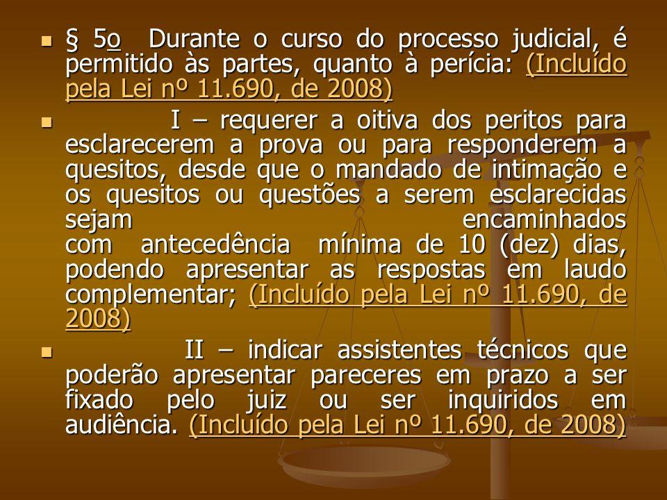 § 5o Durante o curso do processo judicial, é permitido às partes, quanto à perícia: (Incluído pela Lei nº 11.690, de 2008) § 5o Durante o curso do processo judicial, é permitido às partes, quanto à perícia: (Incluído pela Lei nº 11.690, de 2008)(Incluído pela Lei nº 11.690, de 2008)(Incluído pela Lei nº 11.690, de 2008) I – requerer a oitiva dos peritos para esclarecerem a prova ou para responderem a quesitos, desde que o mandado de intimação e os quesitos ou questões a serem esclarecidas sejam encaminhados com antecedência mínima de 10 (dez) dias, podendo apresentar as respostas em laudo complementar; (Incluído pela Lei nº 11.690, de 2008) I – requerer a oitiva dos peritos para esclarecerem a prova ou para responderem a quesitos, desde que o mandado de intimação e os quesitos ou questões a serem esclarecidas sejam encaminhados com antecedência mínima de 10 (dez) dias, podendo apresentar as respostas em laudo complementar; (Incluído pela Lei nº 11.690, de 2008)(Incluído pela Lei nº 11.690, de 2008)(Incluído pela Lei nº 11.690, de 2008) II – indicar assistentes técnicos que poderão apresentar pareceres em prazo a ser fixado pelo juiz ou ser inquiridos em audiência.
