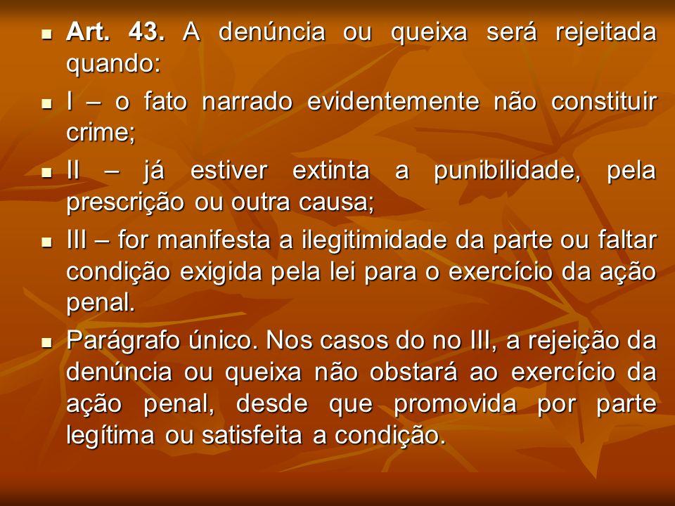 Art. 43. A denúncia ou queixa será rejeitada quando: Art. 43. A denúncia ou queixa será rejeitada quando: I – o fato narrado evidentemente não constit