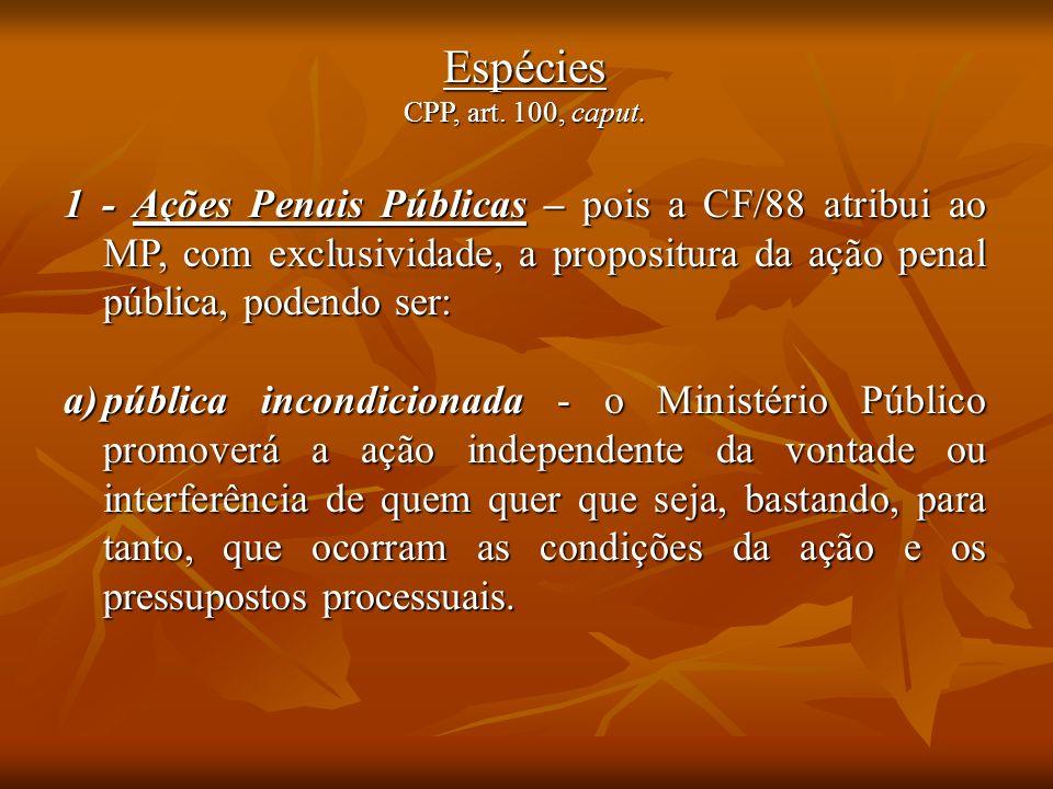 Espécies CPP, art. 100, caput. 1 - Ações Penais Públicas – pois a CF/88 atribui ao MP, com exclusividade, a propositura da ação penal pública, podendo