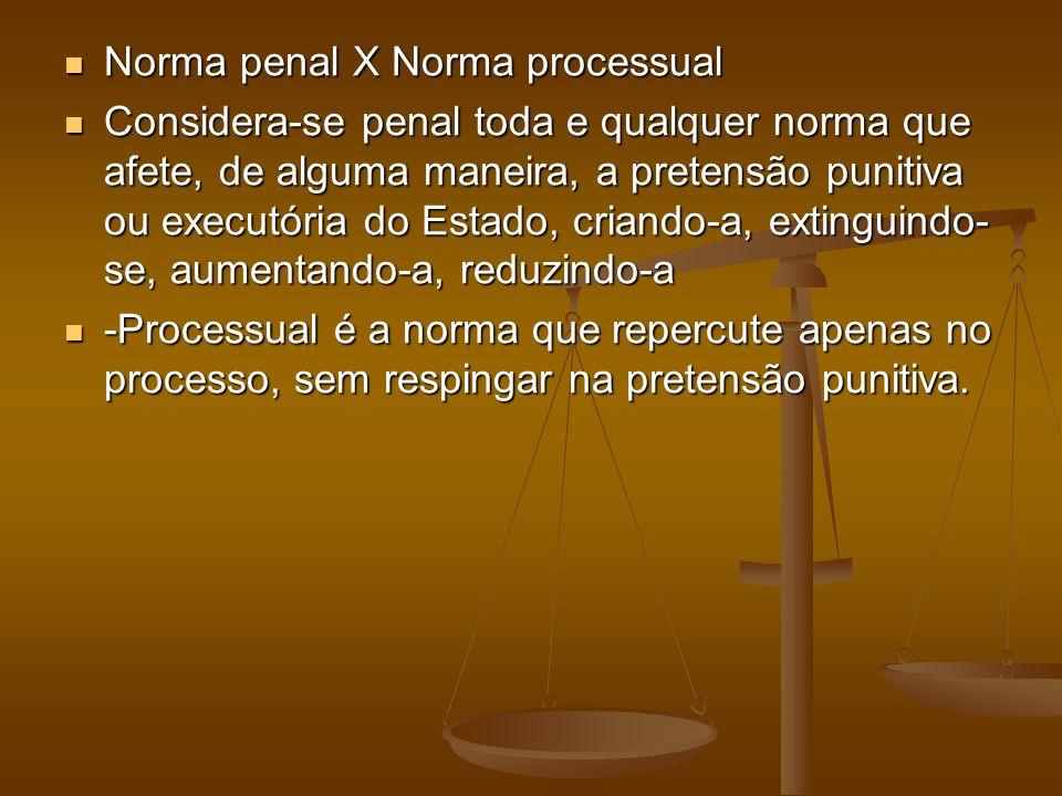 Norma penal X Norma processual Norma penal X Norma processual Considera-se penal toda e qualquer norma que afete, de alguma maneira, a pretensão punitiva ou executória do Estado, criando-a, extinguindo- se, aumentando-a, reduzindo-a Considera-se penal toda e qualquer norma que afete, de alguma maneira, a pretensão punitiva ou executória do Estado, criando-a, extinguindo- se, aumentando-a, reduzindo-a -Processual é a norma que repercute apenas no processo, sem respingar na pretensão punitiva.