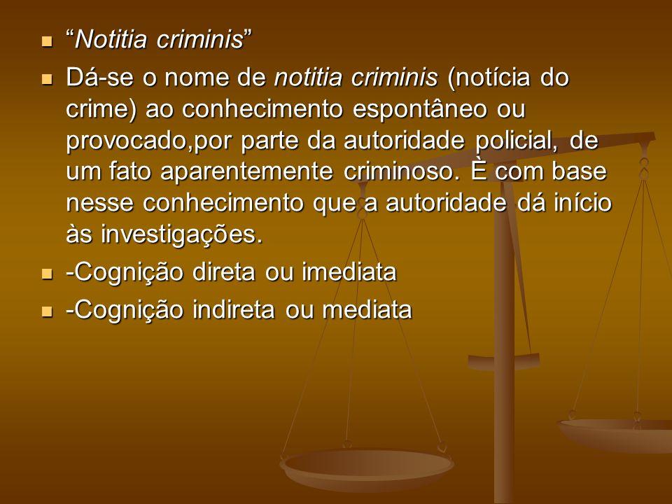 Notitia criminisNotitia criminis Dá-se o nome de notitia criminis (notícia do crime) ao conhecimento espontâneo ou provocado,por parte da autoridade policial, de um fato aparentemente criminoso.