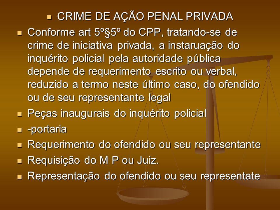 CRIME DE AÇÃO PENAL PRIVADA CRIME DE AÇÃO PENAL PRIVADA Conforme art 5º§5º do CPP, tratando-se de crime de iniciativa privada, a instaruação do inquér