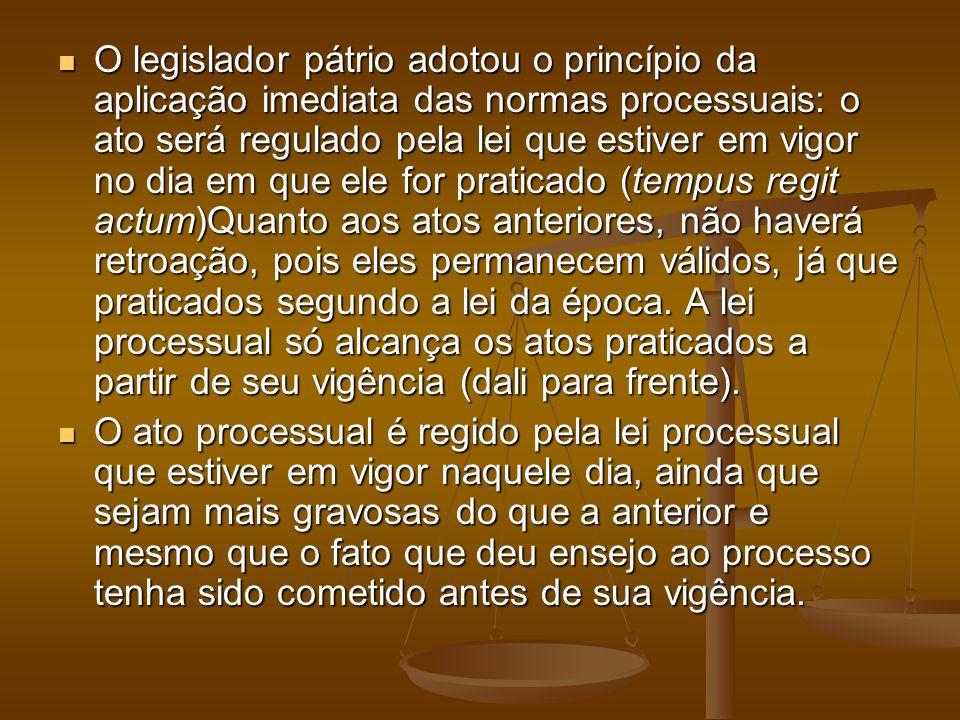 O legislador pátrio adotou o princípio da aplicação imediata das normas processuais: o ato será regulado pela lei que estiver em vigor no dia em que e