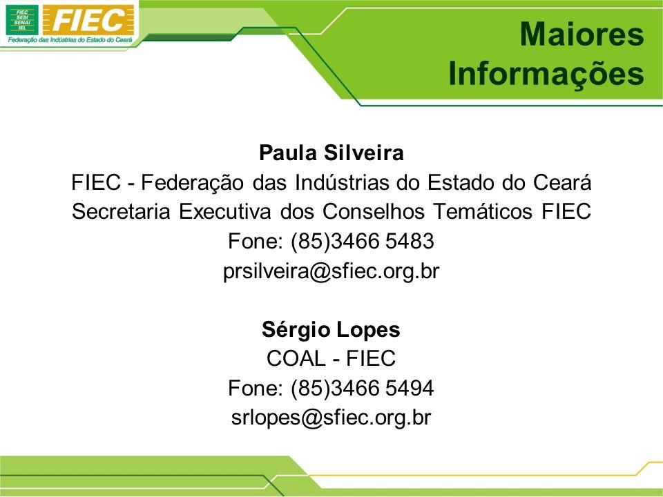 Maiores Informações Paula Silveira FIEC - Federação das Indústrias do Estado do Ceará Secretaria Executiva dos Conselhos Temáticos FIEC Fone: (85)3466 5483 prsilveira@sfiec.org.br Sérgio Lopes COAL - FIEC Fone: (85)3466 5494 srlopes@sfiec.org.br