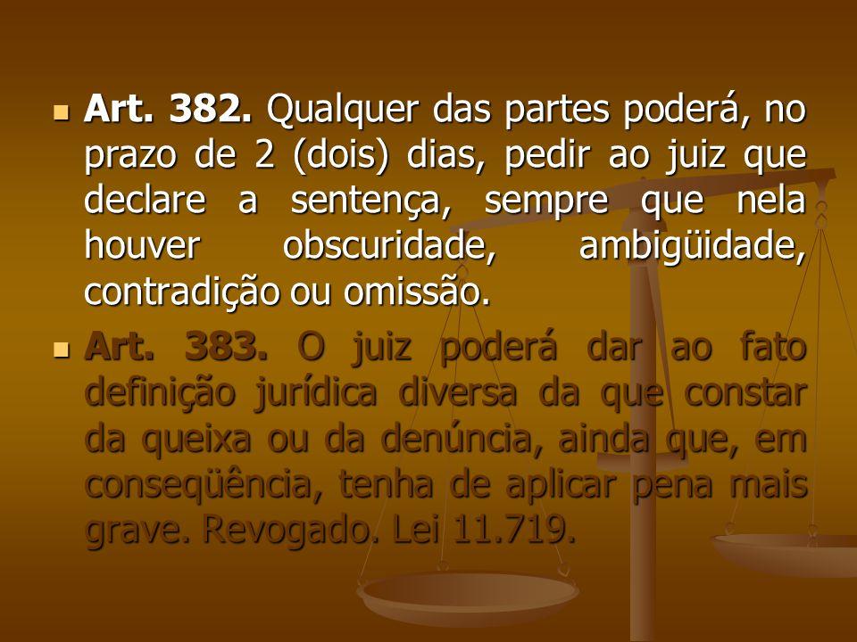 Art. 382. Qualquer das partes poderá, no prazo de 2 (dois) dias, pedir ao juiz que declare a sentença, sempre que nela houver obscuridade, ambigüidade
