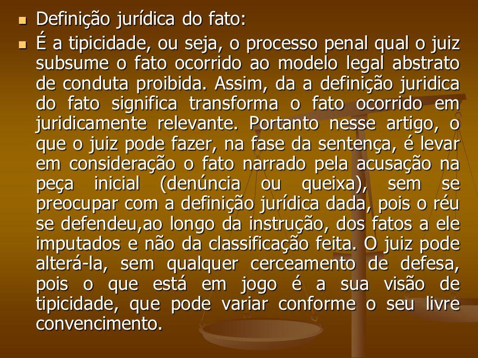 Definição jurídica do fato: Definição jurídica do fato: É a tipicidade, ou seja, o processo penal qual o juiz subsume o fato ocorrido ao modelo legal