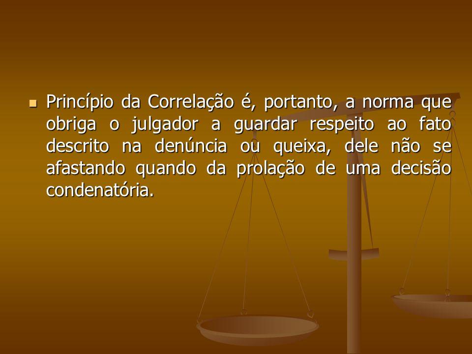 Princípio da Correlação é, portanto, a norma que obriga o julgador a guardar respeito ao fato descrito na denúncia ou queixa, dele não se afastando qu