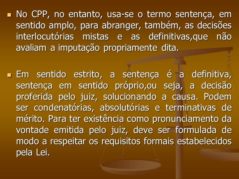 No CPP, no entanto, usa-se o termo sentença, em sentido amplo, para abranger, também, as decisões interlocutórias mistas e as definitivas,que não aval