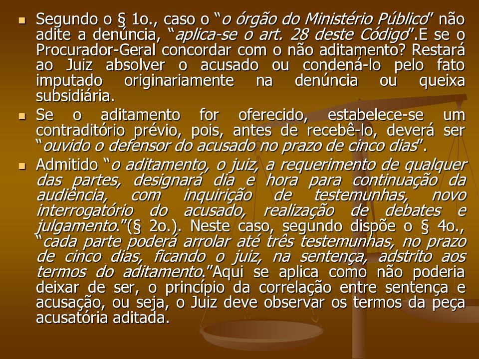 Segundo o § 1o., caso o o órgão do Ministério Público não adite a denúncia, aplica-se o art. 28 deste Código.E se o Procurador-Geral concordar com o n