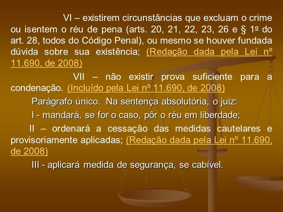 VI – existirem circunstâncias que excluam o crime ou isentem o réu de pena (arts. 20, 21, 22, 23, 26 e § 1 o do art. 28, todos do Código Penal), ou me