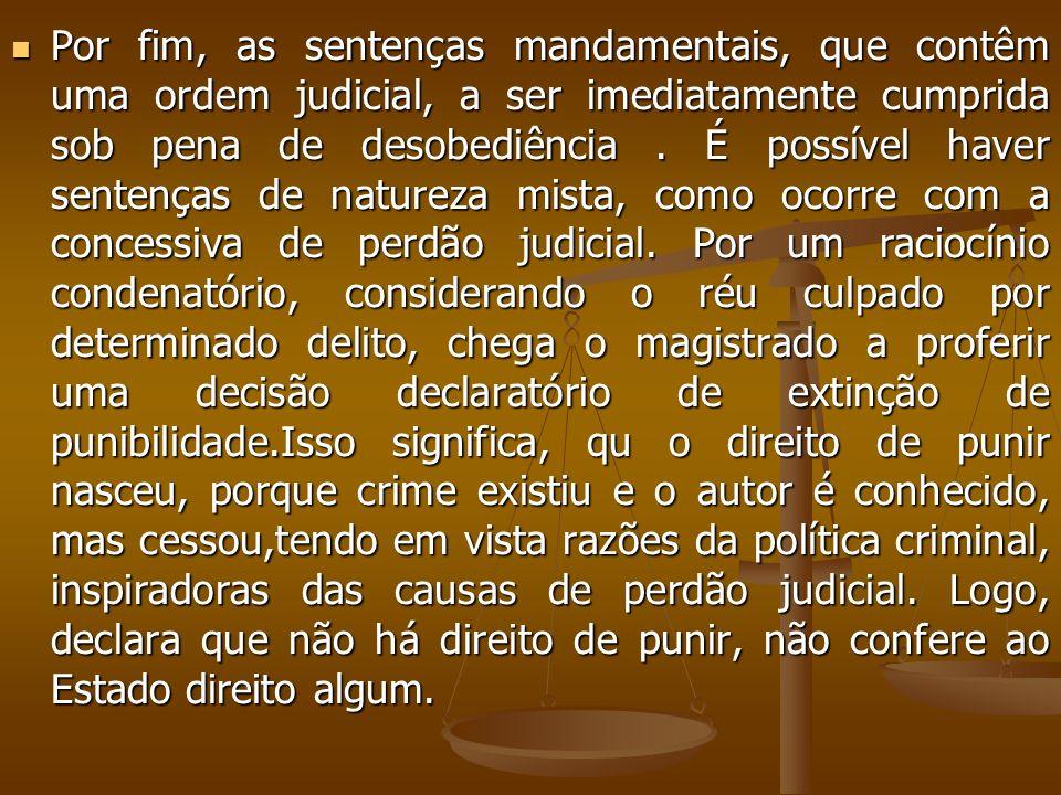 Por fim, as sentenças mandamentais, que contêm uma ordem judicial, a ser imediatamente cumprida sob pena de desobediência. É possível haver sentenças