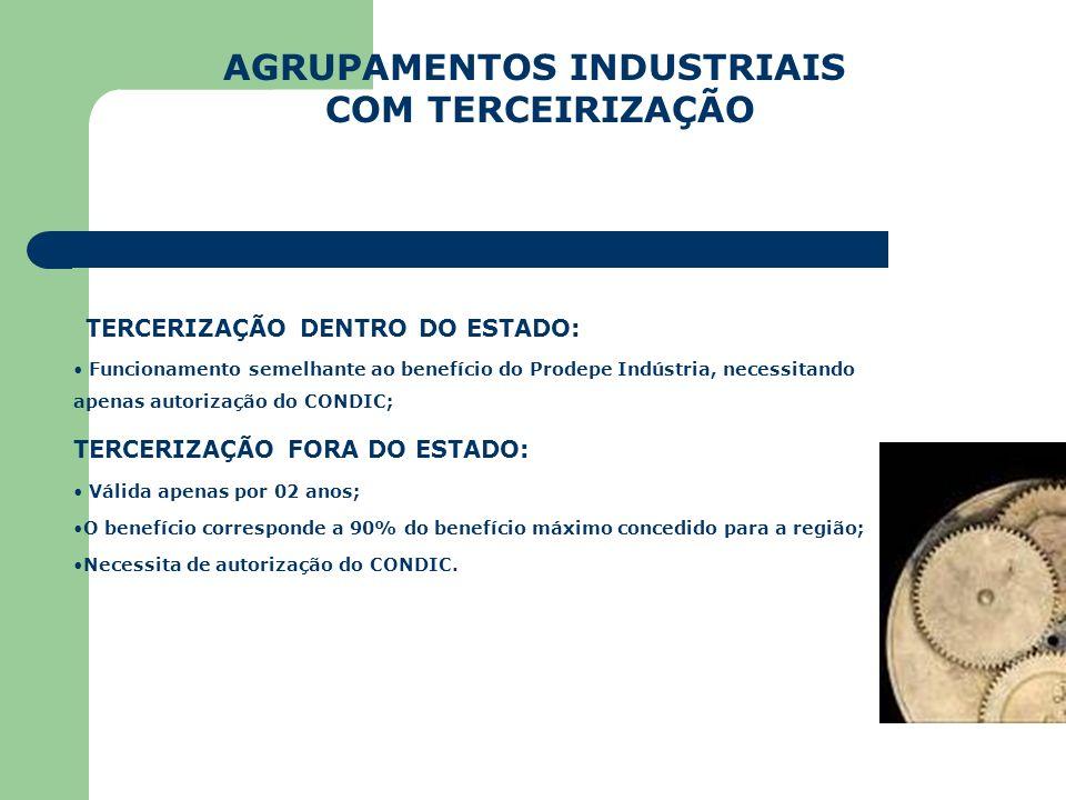 AGRUPAMENTOS INDUSTRIAIS COM TERCEIRIZAÇÃO TERCERIZAÇÃO DENTRO DO ESTADO: Funcionamento semelhante ao benefício do Prodepe Indústria, necessitando ape