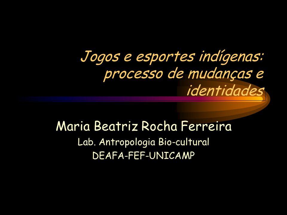 Jogos e esportes indígenas: processo de mudanças e identidades Maria Beatriz Rocha Ferreira Lab. Antropologia Bio-cultural DEAFA-FEF-UNICAMP