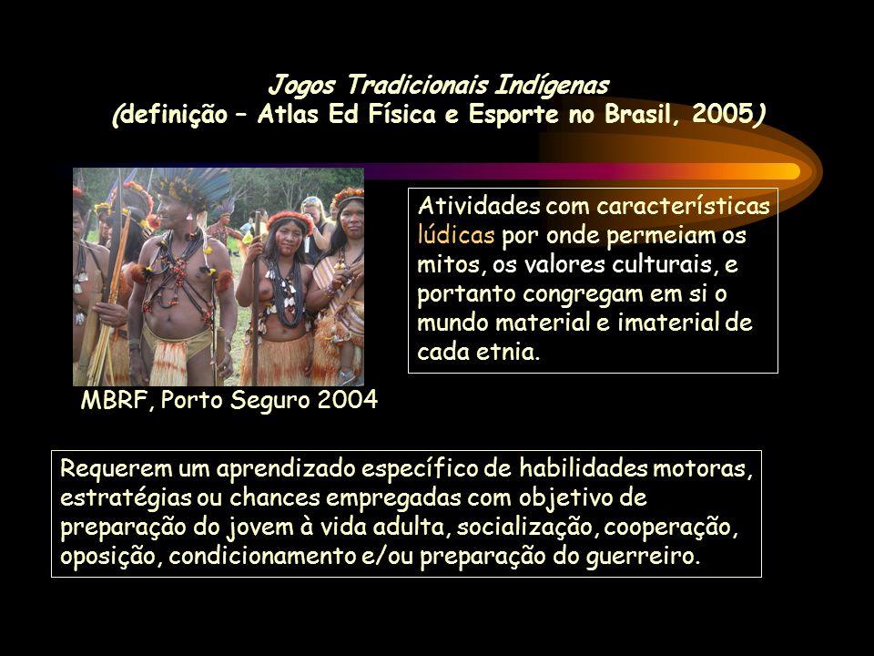 Jogos Tradicionais Indígenas (definição – Atlas Ed Física e Esporte no Brasil, 2005) Atividades com características lúdicas por onde permeiam os mitos, os valores culturais, e portanto congregam em si o mundo material e imaterial de cada etnia.