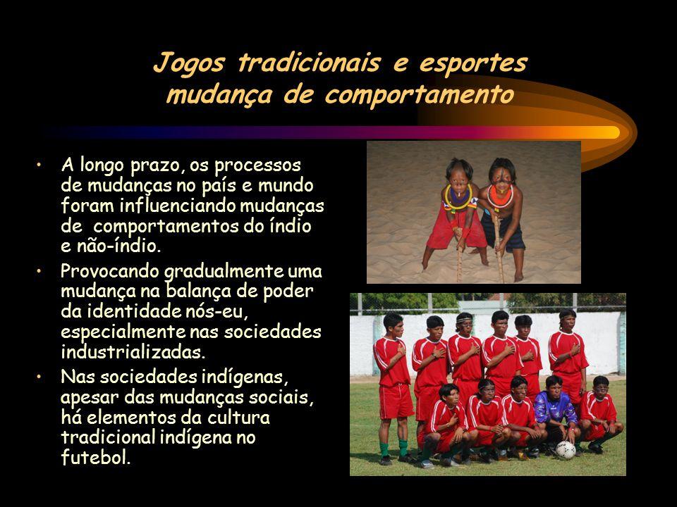 Jogos tradicionais e esportes mudança de comportamento A longo prazo, os processos de mudanças no país e mundo foram influenciando mudanças de comportamentos do índio e não-índio.