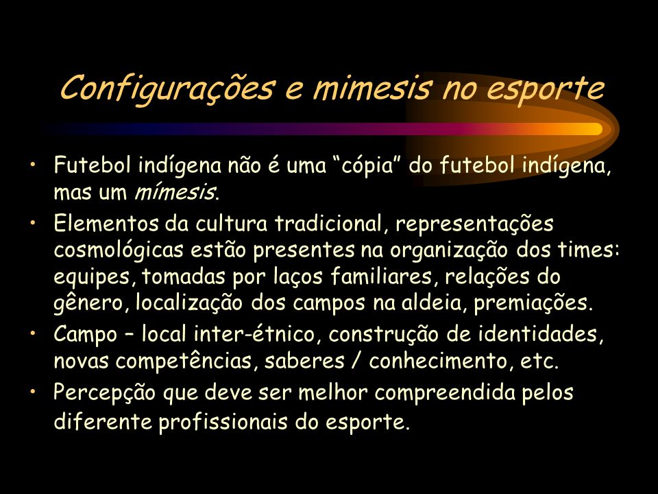 Configurações e mimesis no esporte Futebol indígena não é uma cópia do futebol indígena, mas um mímesis. Elementos da cultura tradicional, representaç