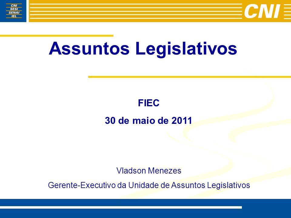 Assuntos Legislativos FIEC 30 de maio de 2011 Vladson Menezes Gerente-Executivo da Unidade de Assuntos Legislativos