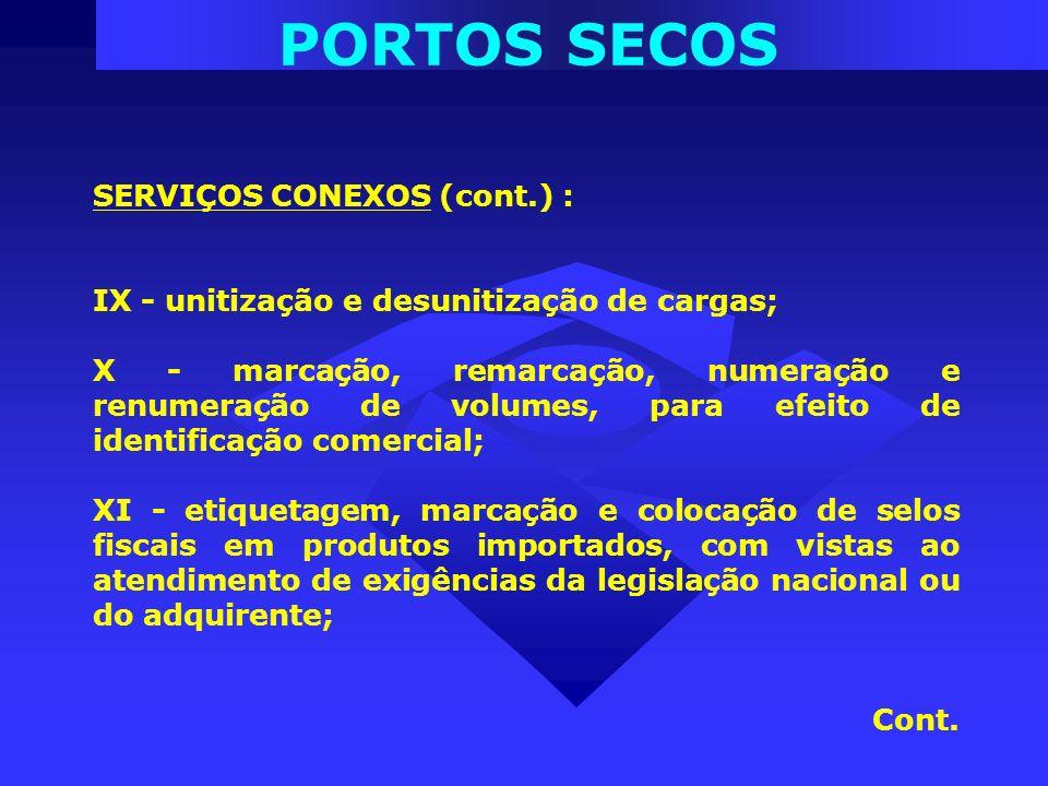 PORTOS SECOS SERVIÇOS CONEXOS (cont.) : IX - unitização e desunitização de cargas; X - marcação, remarcação, numeração e renumeração de volumes, para
