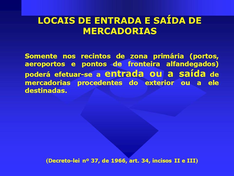 Somente nos recintos de zona primária (portos, aeroportos e pontos de fronteira alfandegados) poderá efetuar-se a entrada ou a saída de mercadorias pr