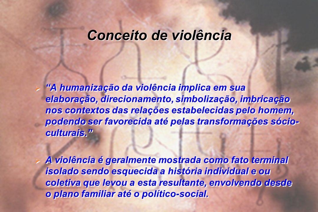 Conceito de violência A humanização da violência implica em sua elaboração, direcionamento, simbolização, imbricação nos contextos das relações estabe