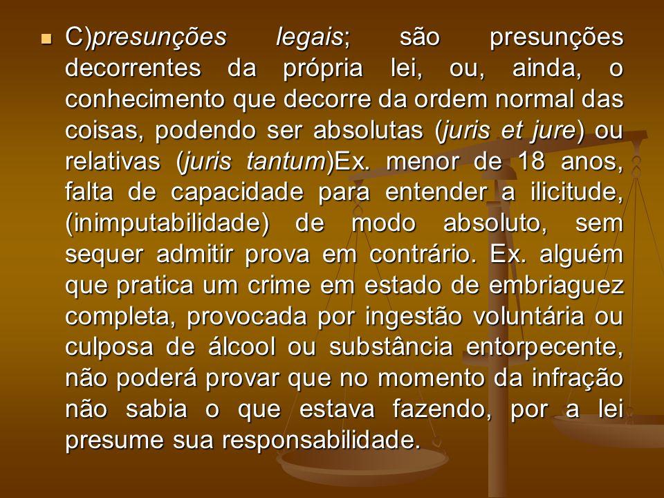 C)presunções legais; são presunções decorrentes da própria lei, ou, ainda, o conhecimento que decorre da ordem normal das coisas, podendo ser absoluta
