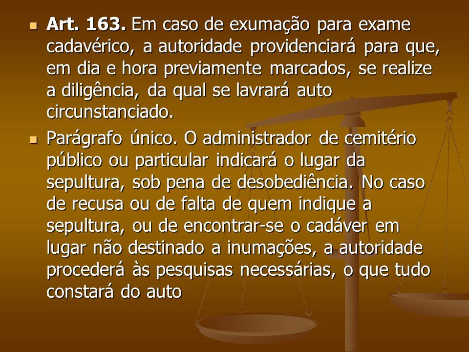 Art. 163. Em caso de exumação para exame cadavérico, a autoridade providenciará para que, em dia e hora previamente marcados, se realize a diligência,