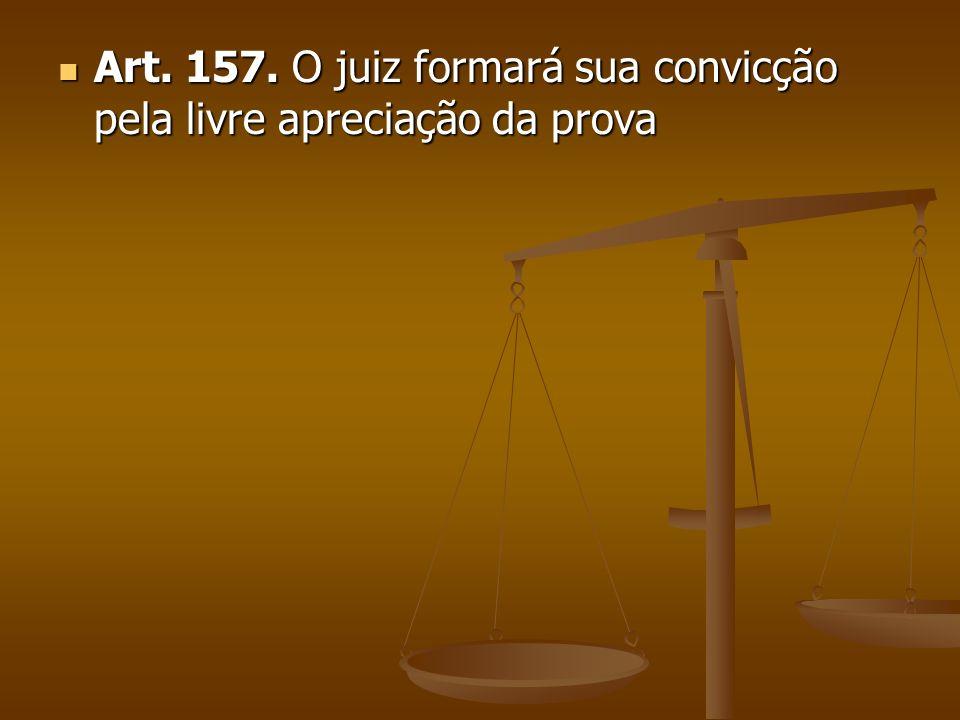 Art.157. O juiz formará sua convicção pela livre apreciação da prova Art.