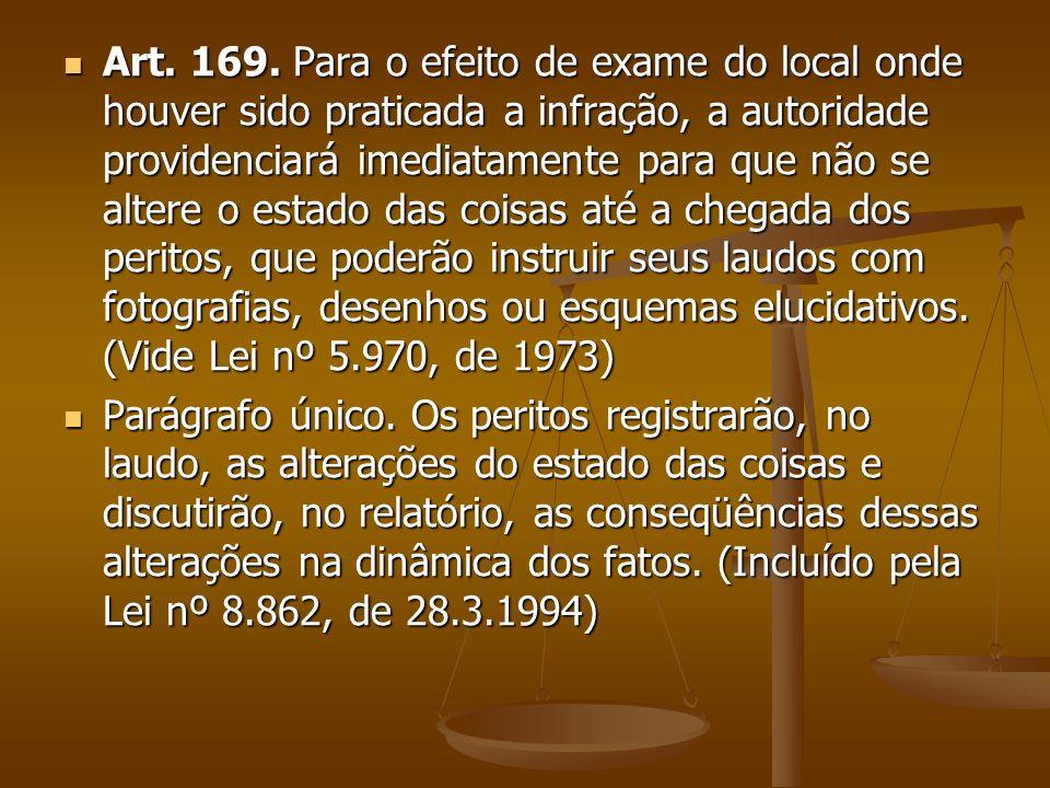 Art. 169. Para o efeito de exame do local onde houver sido praticada a infração, a autoridade providenciará imediatamente para que não se altere o est
