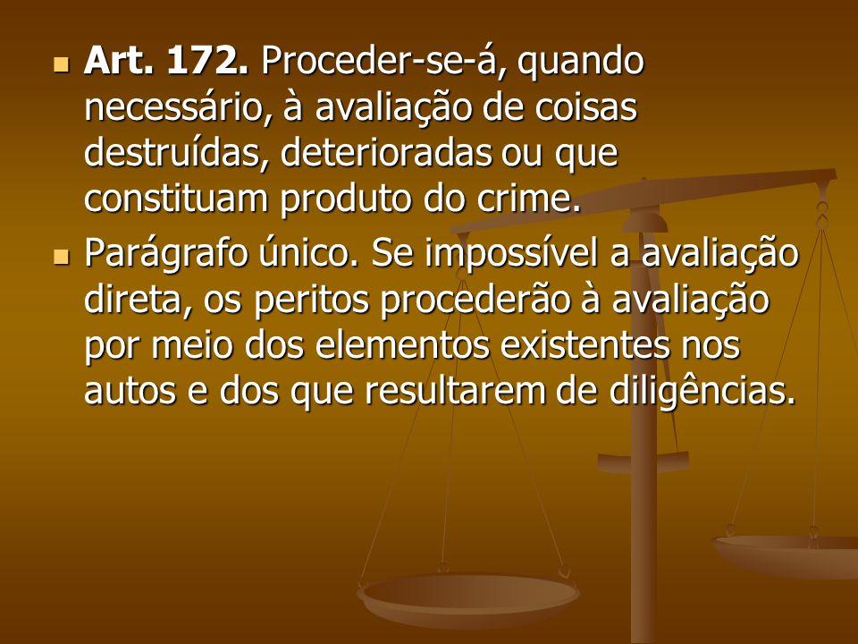 Art. 172. Proceder-se-á, quando necessário, à avaliação de coisas destruídas, deterioradas ou que constituam produto do crime. Art. 172. Proceder-se-á