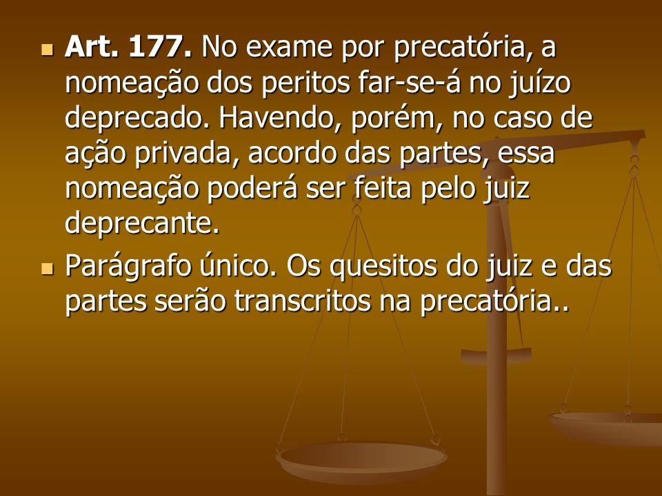 Art. 177. No exame por precatória, a nomeação dos peritos far-se-á no juízo deprecado. Havendo, porém, no caso de ação privada, acordo das partes, ess