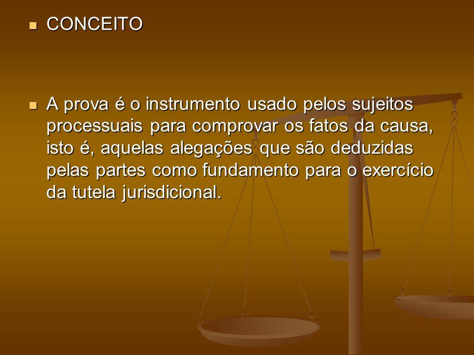 CONCEITO CONCEITO A prova é o instrumento usado pelos sujeitos processuais para comprovar os fatos da causa, isto é, aquelas alegações que são deduzid