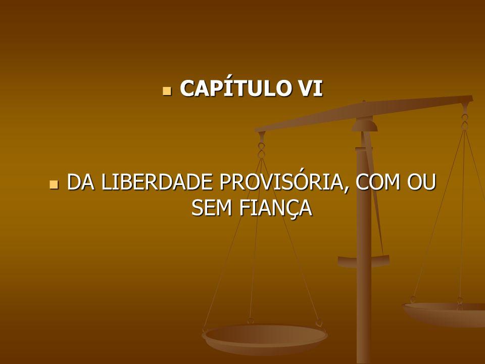 CAPÍTULO VI CAPÍTULO VI DA LIBERDADE PROVISÓRIA, COM OU SEM FIANÇA DA LIBERDADE PROVISÓRIA, COM OU SEM FIANÇA