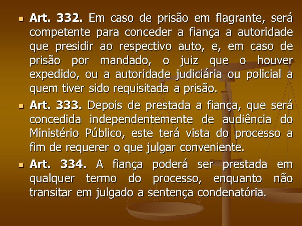 Art. 332. Em caso de prisão em flagrante, será competente para conceder a fiança a autoridade que presidir ao respectivo auto, e, em caso de prisão po