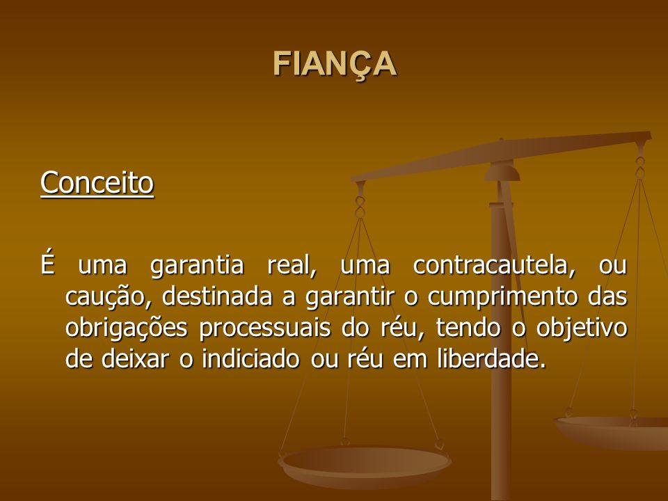 FIANÇA Conceito É uma garantia real, uma contracautela, ou caução, destinada a garantir o cumprimento das obrigações processuais do réu, tendo o objet