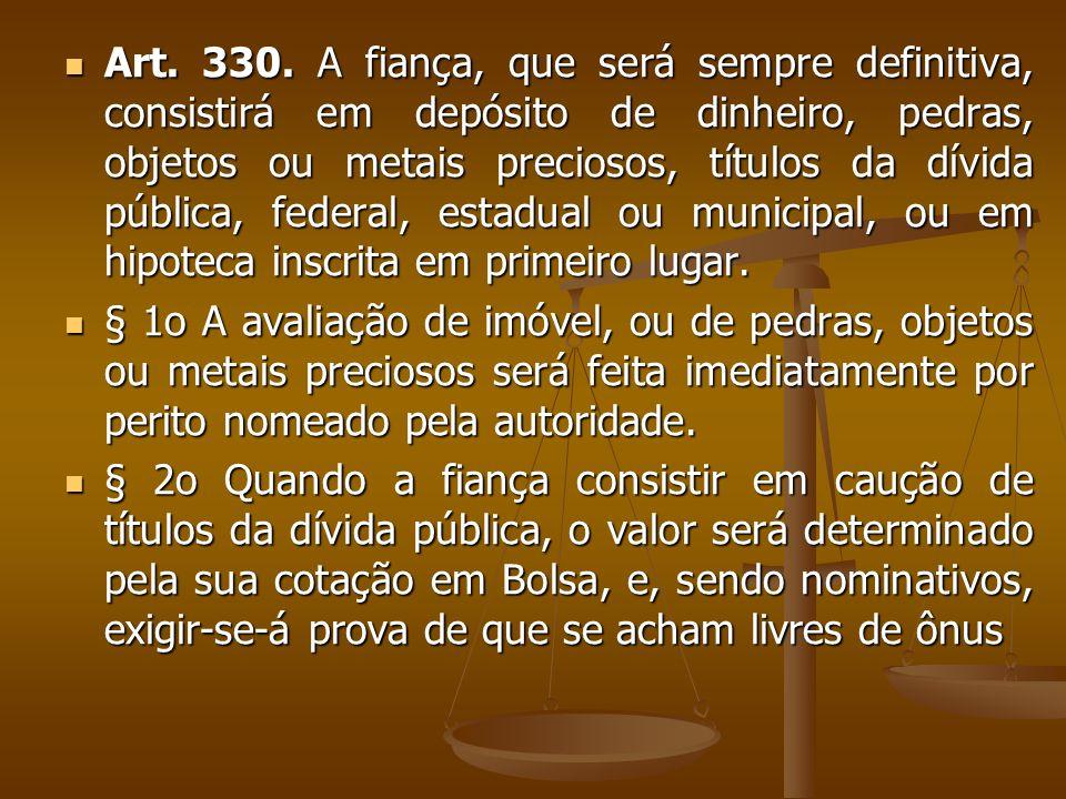 Art. 330. A fiança, que será sempre definitiva, consistirá em depósito de dinheiro, pedras, objetos ou metais preciosos, títulos da dívida pública, fe