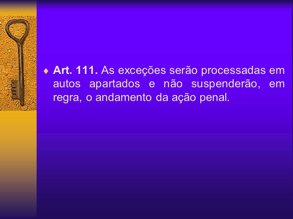 Art. 111. As exceções serão processadas em autos apartados e não suspenderão, em regra, o andamento da ação penal.