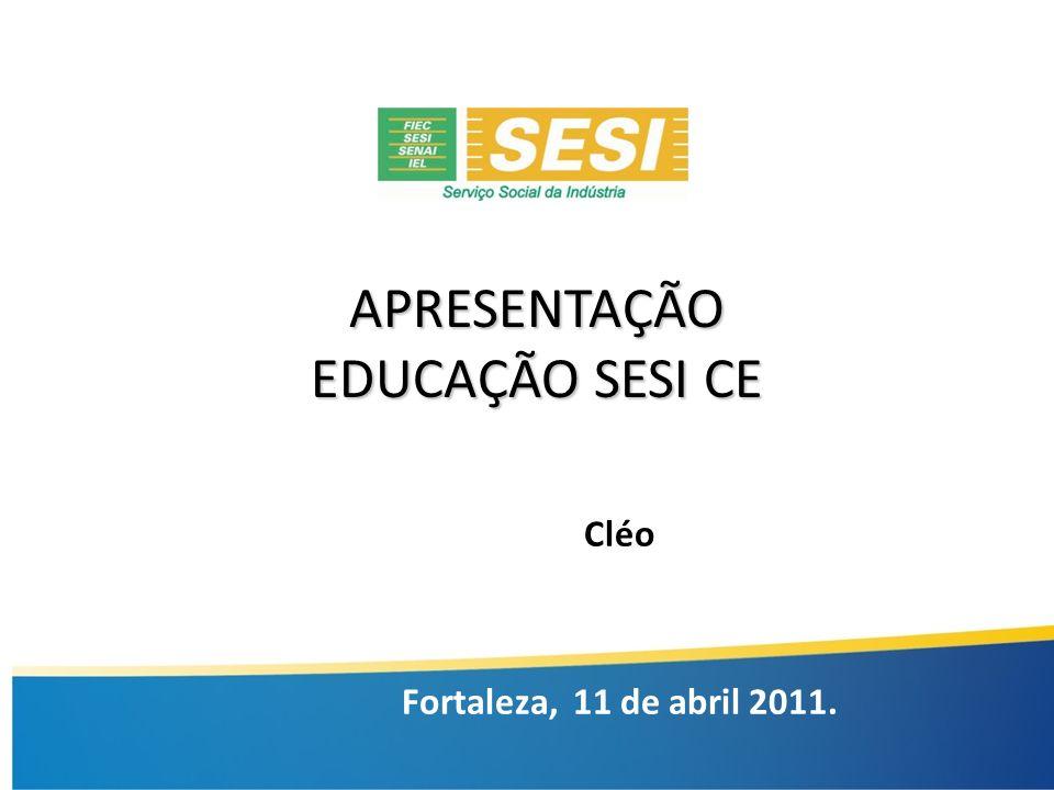 APRESENTAÇÃO EDUCAÇÃO SESI CE Cléo Fortaleza, 11 de abril 2011.