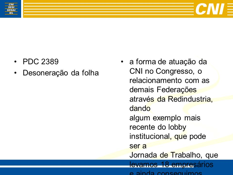 2 – A Coal e a atuação da CNI no Congresso Nacional - -A Evolução do processo: - - Da Agenda COAL ao quadro atual: - -Federações (1997) e a Redindústria (posicionamento e mobilização) - -Associações (2001) – Fortalecem a CNI, ao atender interesses específicos - -A FNI (2003) - -A Pauta Mínima (2006) - -O Prestando Contas (2007) - 4300 projetos acompanhados – 118 na Agenda – 20 na pauta mínima - - Ações: relatoria, comissões, Redindústria e Alerta Legislativo - - Ex.: Lei 11941-2009 (MP 449) e PEC 231-1995 (mobilização no Congresso – FIEC 14 deputados, líderes e Temr)