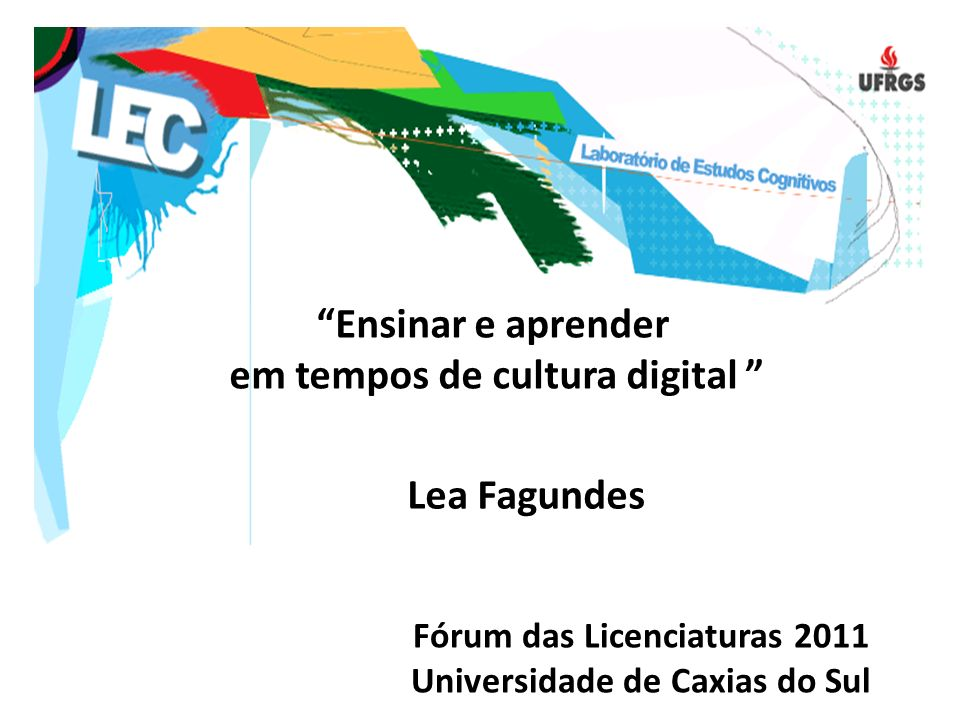 Ensinar e aprender em tempos de cultura digital Lea Fagundes Fórum das Licenciaturas 2011 Universidade de Caxias do Sul