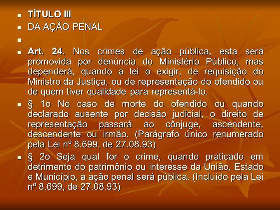 TÍTULO III TÍTULO III DA AÇÃO PENAL DA AÇÃO PENAL Art. 24. Nos crimes de ação pública, esta será promovida por denúncia do Ministério Público, mas dep
