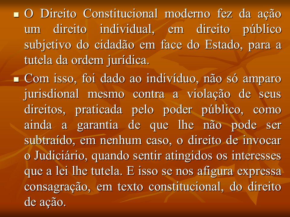 O Direito Constitucional moderno fez da ação um direito individual, em direito público subjetivo do cidadão em face do Estado, para a tutela da ordem
