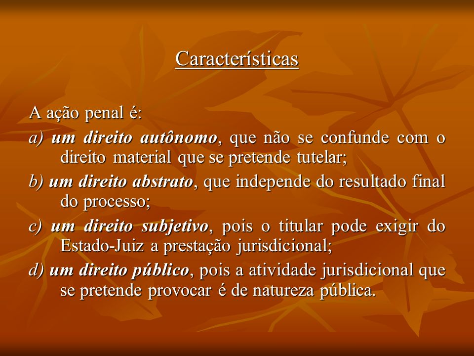 Características A ação penal é: a) um direito autônomo, que não se confunde com o direito material que se pretende tutelar; b) um direito abstrato, qu