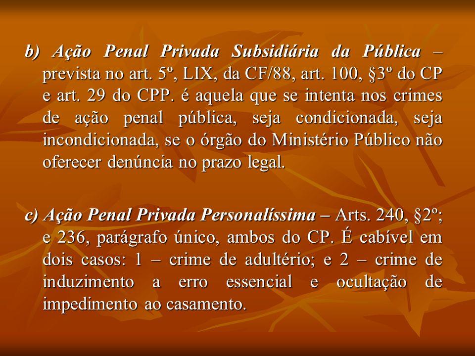 b) Ação Penal Privada Subsidiária da Pública – prevista no art. 5º, LIX, da CF/88, art. 100, §3º do CP e art. 29 do CPP. é aquela que se intenta nos c