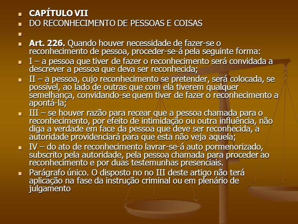 CAPÍTULO VII CAPÍTULO VII DO RECONHECIMENTO DE PESSOAS E COISAS DO RECONHECIMENTO DE PESSOAS E COISAS Art. 226. Quando houver necessidade de fazer-se