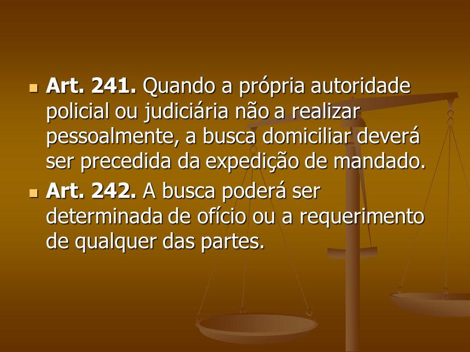 Art. 241. Quando a própria autoridade policial ou judiciária não a realizar pessoalmente, a busca domiciliar deverá ser precedida da expedição de mand