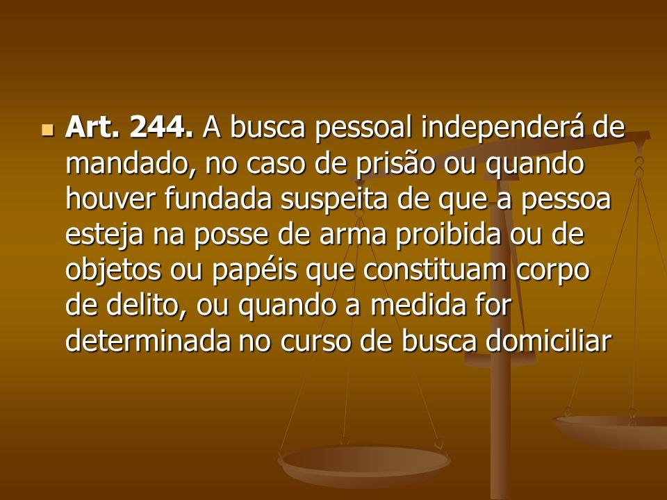 Art. 244. A busca pessoal independerá de mandado, no caso de prisão ou quando houver fundada suspeita de que a pessoa esteja na posse de arma proibida