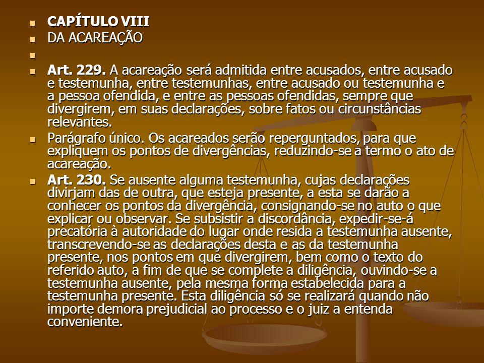 CAPÍTULO VIII CAPÍTULO VIII DA ACAREAÇÃO DA ACAREAÇÃO Art. 229. A acareação será admitida entre acusados, entre acusado e testemunha, entre testemunha